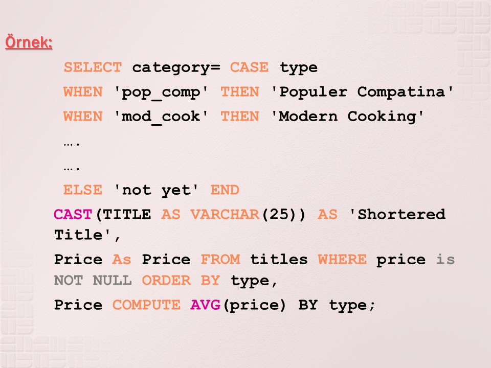 Örnek: SELECT category= CASE type. WHEN pop_comp THEN Populer Compatina WHEN mod_cook THEN Modern Cooking