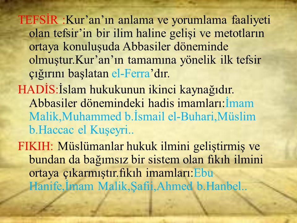 TEFSİR :Kur'an'ın anlama ve yorumlama faaliyeti olan tefsir'in bir ilim haline gelişi ve metotların ortaya konuluşuda Abbasiler döneminde olmuştur.Kur'an'ın tamamına yönelik ilk tefsir çığırını başlatan el-Ferra'dır.