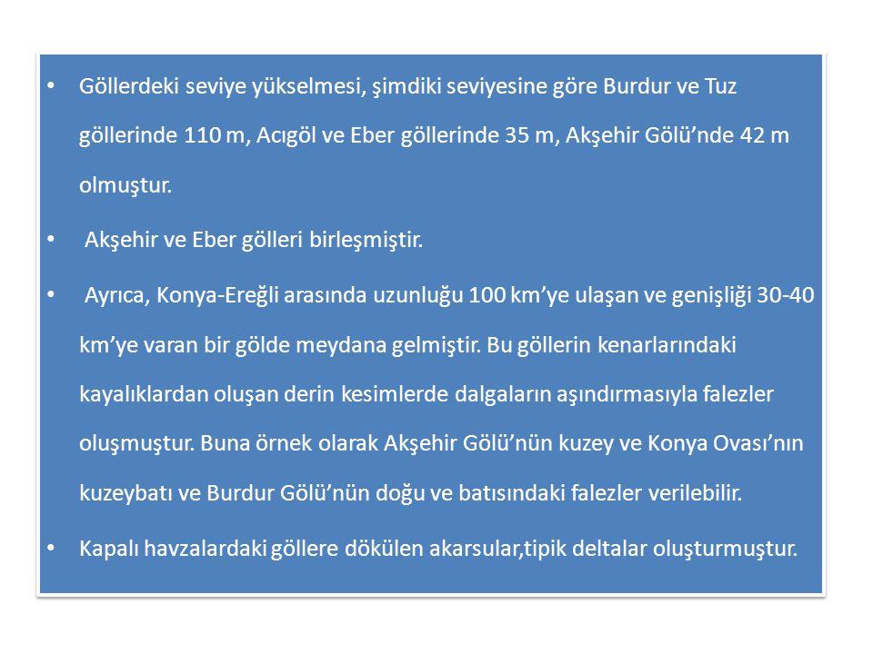 Göllerdeki seviye yükselmesi, şimdiki seviyesine göre Burdur ve Tuz göllerinde 110 m, Acıgöl ve Eber göllerinde 35 m, Akşehir Gölü'nde 42 m olmuştur.