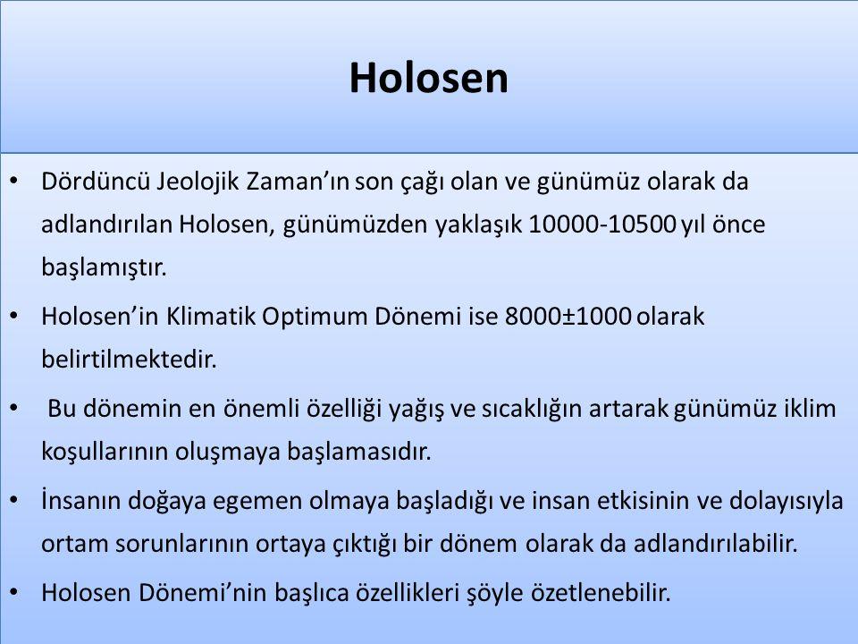 Holosen Dördüncü Jeolojik Zaman'ın son çağı olan ve günümüz olarak da adlandırılan Holosen, günümüzden yaklaşık 10000-10500 yıl önce başlamıştır.