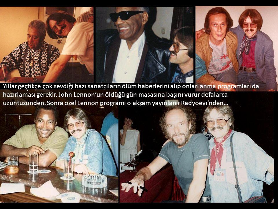 Yıllar geçtikçe çok sevdiği bazı sanatçıların ölüm haberlerini alıp onları anma programları da