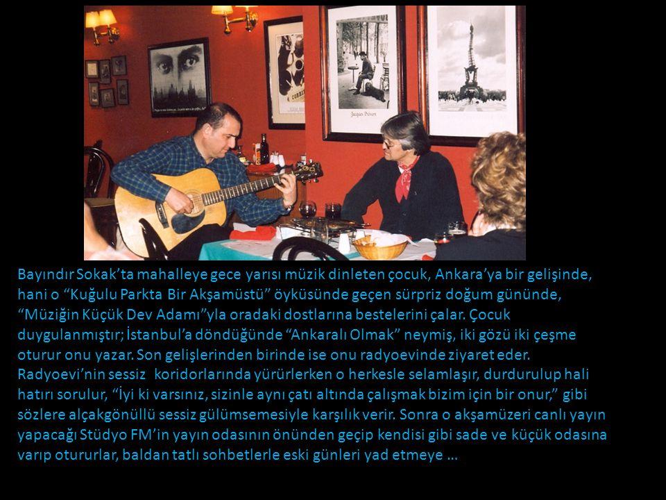 Bayındır Sokak'ta mahalleye gece yarısı müzik dinleten çocuk, Ankara'ya bir gelişinde, hani o Kuğulu Parkta Bir Akşamüstü öyküsünde geçen sürpriz doğum gününde, Müziğin Küçük Dev Adamı yla oradaki dostlarına bestelerini çalar. Çocuk duygulanmıştır; İstanbul'a döndüğünde Ankaralı Olmak neymiş, iki gözü iki çeşme oturur onu yazar. Son gelişlerinden birinde ise onu radyoevinde ziyaret eder. Radyoevi'nin sessiz koridorlarında yürürlerken o herkesle selamlaşır, durdurulup hali hatırı sorulur, İyi ki varsınız, sizinle aynı çatı altında çalışmak bizim için bir onur, gibi sözlere alçakgönüllü sessiz gülümsemesiyle karşılık verir. Sonra o akşamüzeri canlı yayın yapacağı Stüdyo FM'in yayın odasının önünden geçip kendisi gibi sade ve küçük odasına