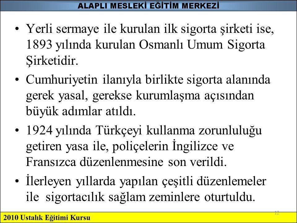 Yerli sermaye ile kurulan ilk sigorta şirketi ise, 1893 yılında kurulan Osmanlı Umum Sigorta Şirketidir.