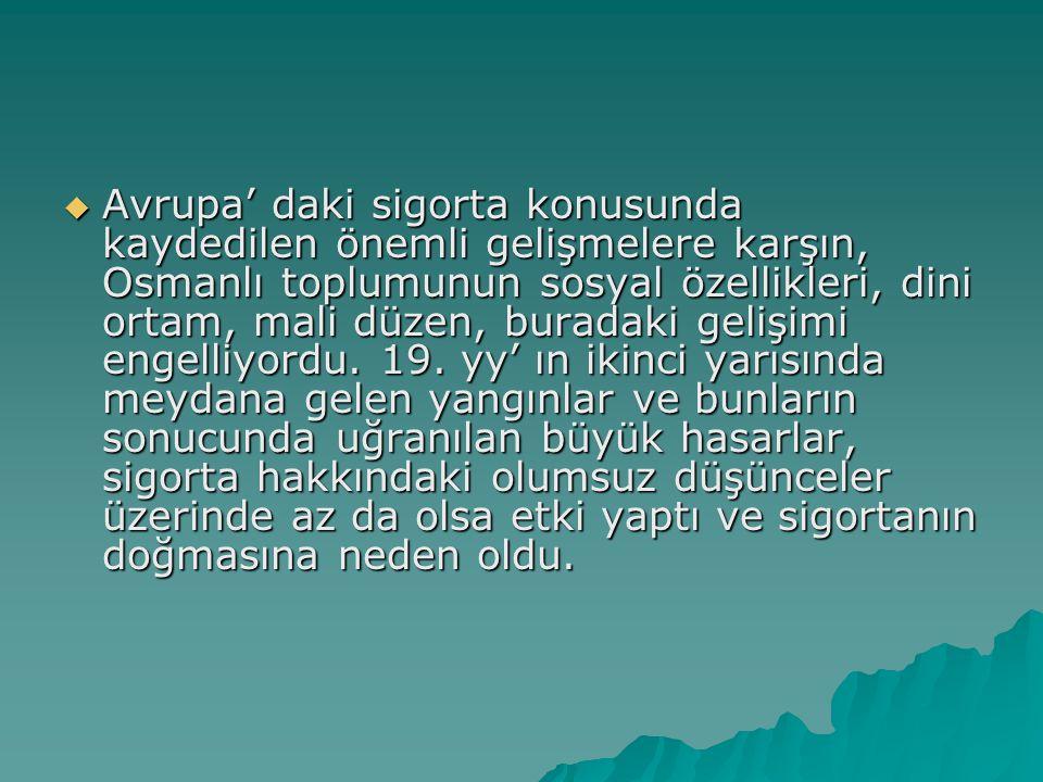 Avrupa' daki sigorta konusunda kaydedilen önemli gelişmelere karşın, Osmanlı toplumunun sosyal özellikleri, dini ortam, mali düzen, buradaki gelişimi engelliyordu.