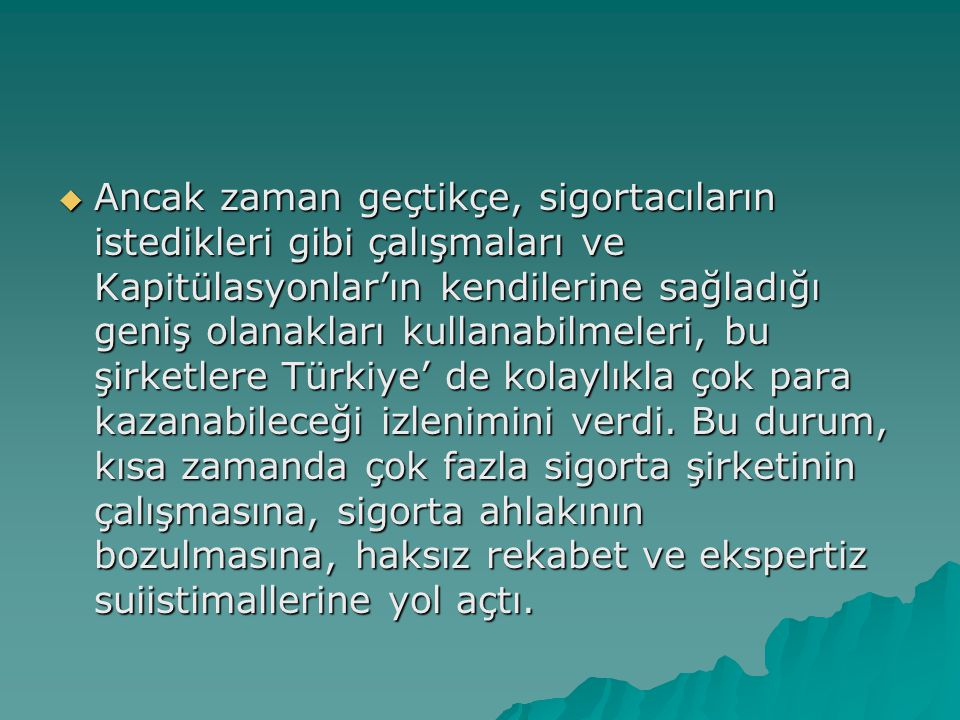 Ancak zaman geçtikçe, sigortacıların istedikleri gibi çalışmaları ve Kapitülasyonlar'ın kendilerine sağladığı geniş olanakları kullanabilmeleri, bu şirketlere Türkiye' de kolaylıkla çok para kazanabileceği izlenimini verdi.