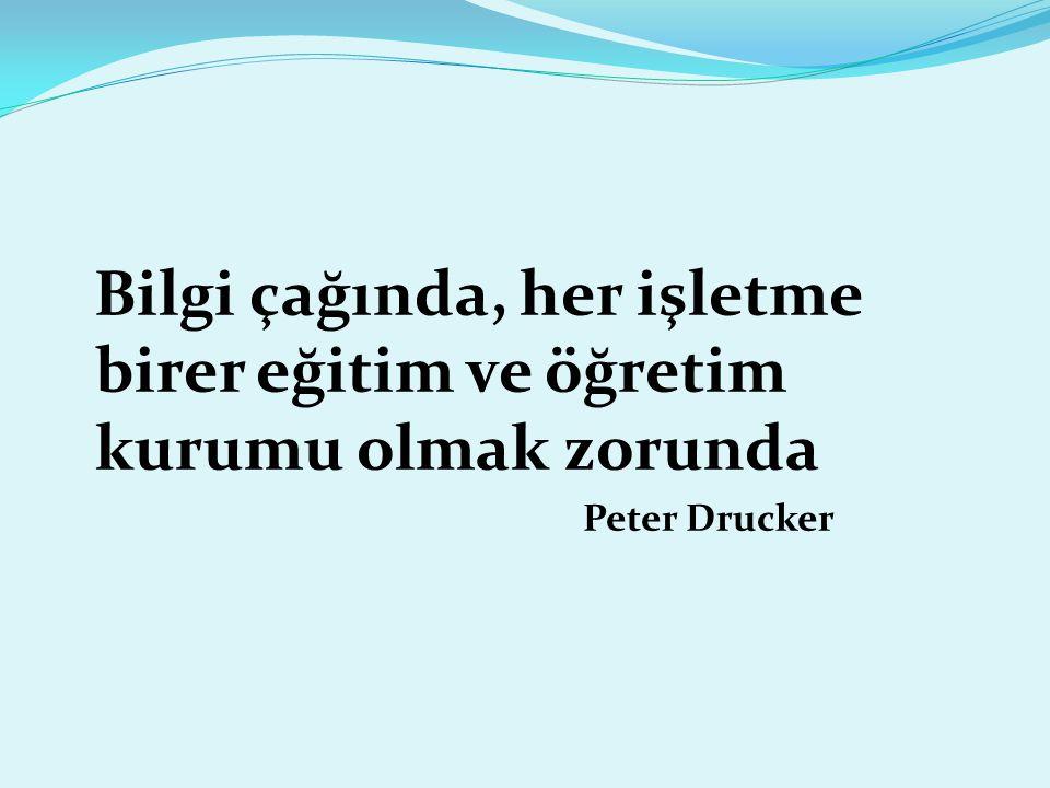 Bilgi çağında, her işletme birer eğitim ve öğretim kurumu olmak zorunda Peter Drucker