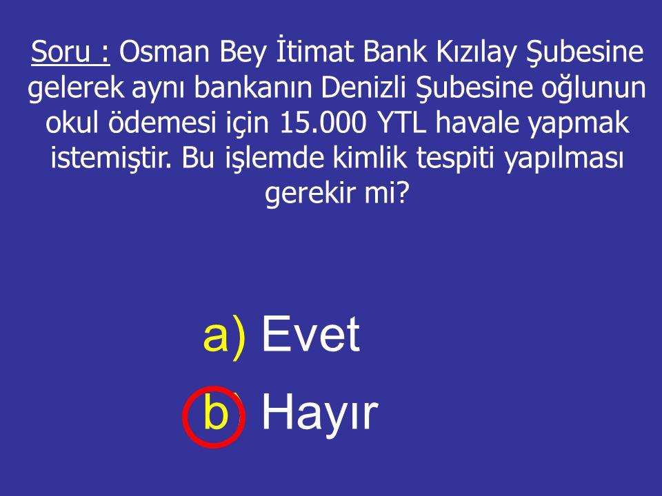 Soru : Osman Bey İtimat Bank Kızılay Şubesine gelerek aynı bankanın Denizli Şubesine oğlunun okul ödemesi için 15.000 YTL havale yapmak istemiştir. Bu işlemde kimlik tespiti yapılması gerekir mi
