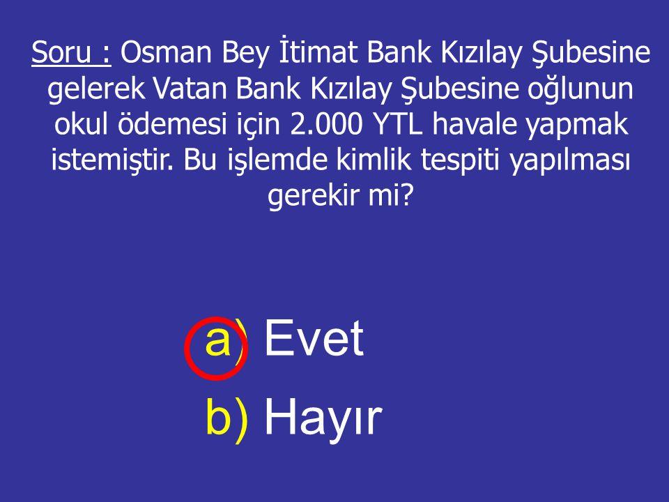 Soru : Osman Bey İtimat Bank Kızılay Şubesine gelerek Vatan Bank Kızılay Şubesine oğlunun okul ödemesi için 2.000 YTL havale yapmak istemiştir. Bu işlemde kimlik tespiti yapılması gerekir mi