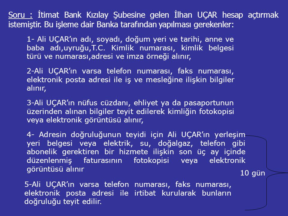 Soru : İtimat Bank Kızılay Şubesine gelen İlhan UÇAR hesap açtırmak istemiştir. Bu işleme dair Banka tarafından yapılması gerekenler: