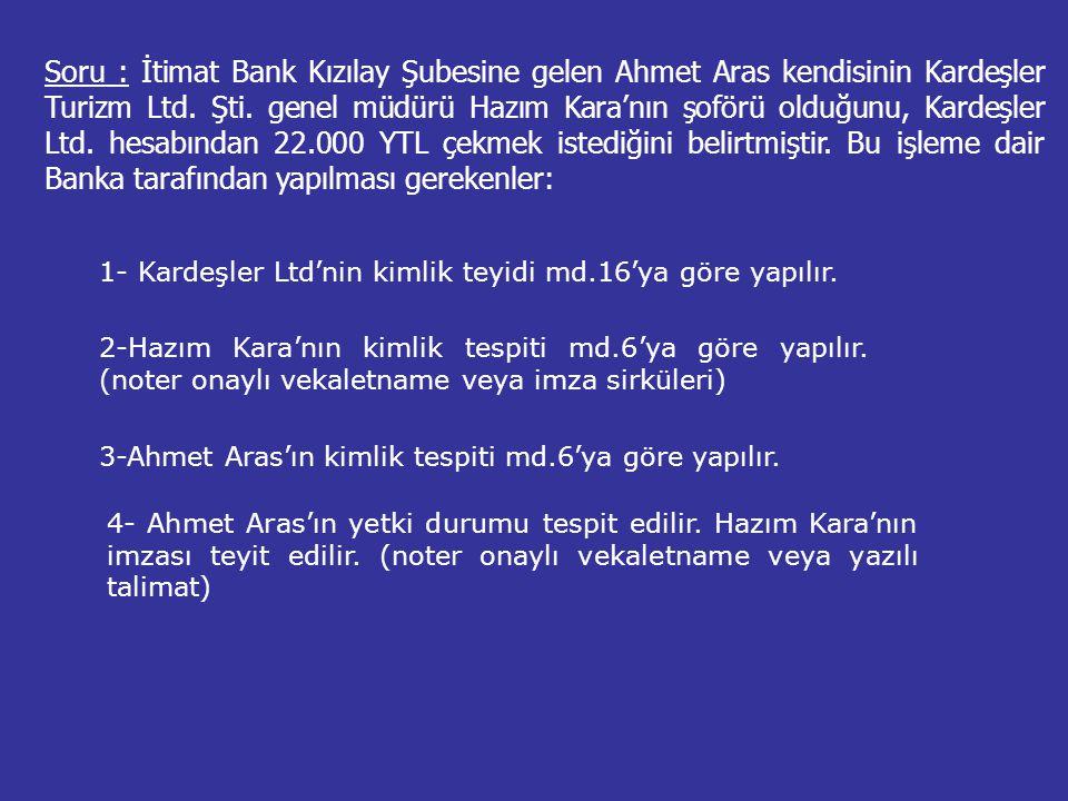 Soru : İtimat Bank Kızılay Şubesine gelen Ahmet Aras kendisinin Kardeşler Turizm Ltd. Şti. genel müdürü Hazım Kara'nın şoförü olduğunu, Kardeşler Ltd. hesabından 22.000 YTL çekmek istediğini belirtmiştir. Bu işleme dair Banka tarafından yapılması gerekenler: