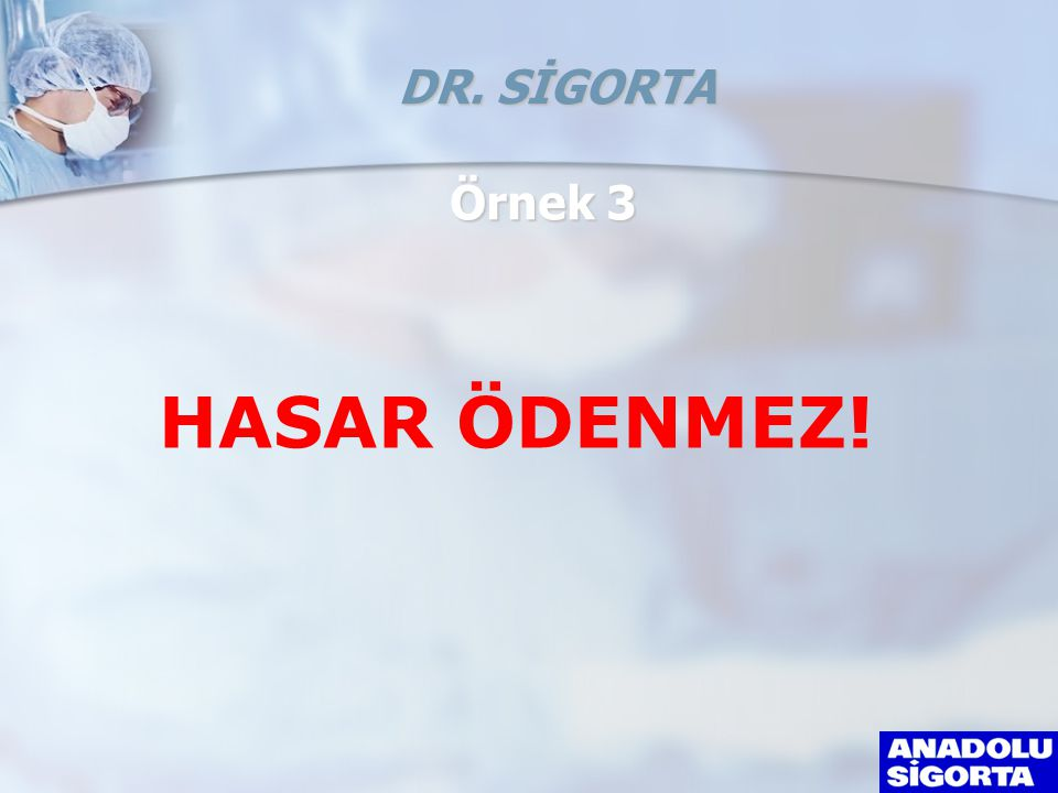 DR. SİGORTA Örnek 3 HASAR ÖDENMEZ!