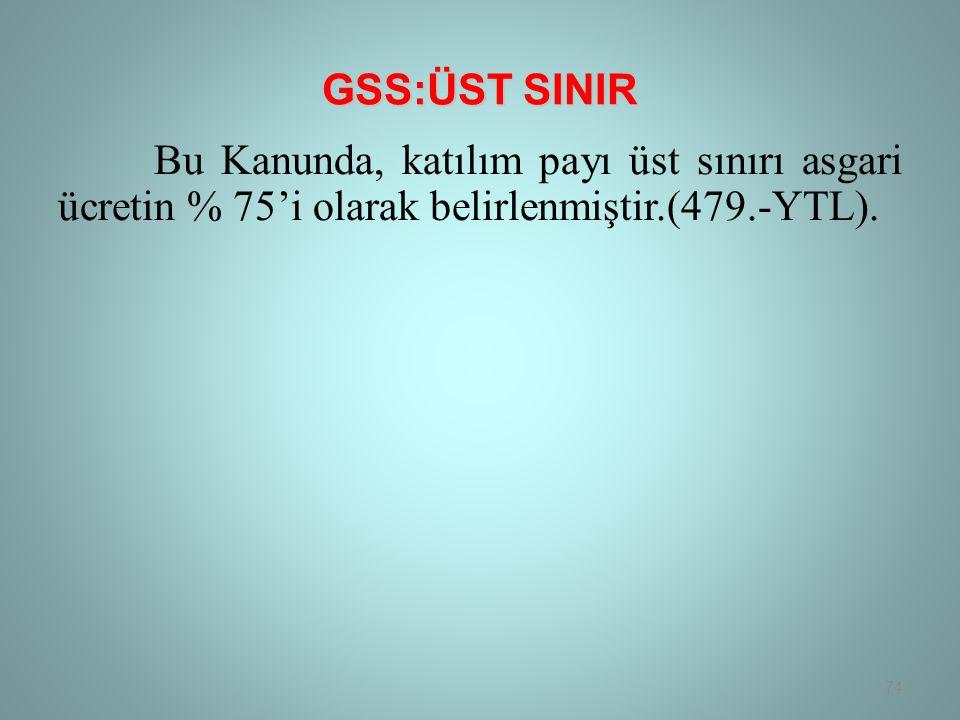 GSS:ÜST SINIR Bu Kanunda, katılım payı üst sınırı asgari ücretin % 75'i olarak belirlenmiştir.(479.-YTL).
