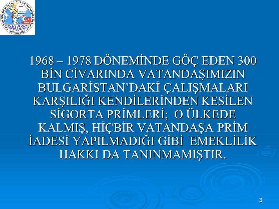 1968 – 1978 DÖNEMİNDE GÖÇ EDEN 300 BİN CİVARINDA VATANDAŞIMIZIN BULGARİSTAN'DAKİ ÇALIŞMALARI KARŞILIĞI KENDİLERİNDEN KESİLEN SİGORTA PRİMLERİ; O ÜLKEDE KALMIŞ, HİÇBİR VATANDAŞA PRİM İADESİ YAPILMADIĞI GİBİ EMEKLİLİK HAKKI DA TANINMAMIŞTIR.