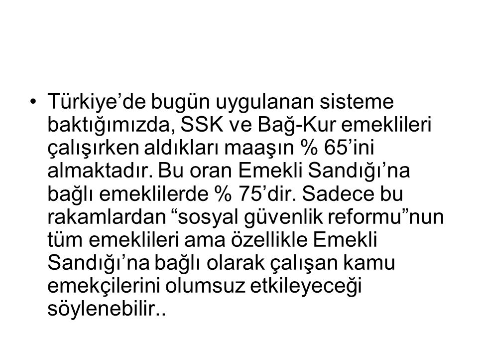 Türkiye'de bugün uygulanan sisteme baktığımızda, SSK ve Bağ-Kur emeklileri çalışırken aldıkları maaşın % 65'ini almaktadır.