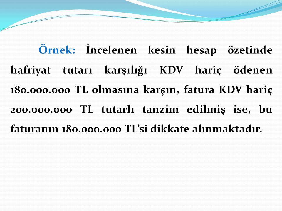 Örnek: İncelenen kesin hesap özetinde hafriyat tutarı karşılığı KDV hariç ödenen 180.000.000 TL olmasına karşın, fatura KDV hariç 200.000.000 TL tutarlı tanzim edilmiş ise, bu faturanın 180.000.000 TL'si dikkate alınmaktadır.