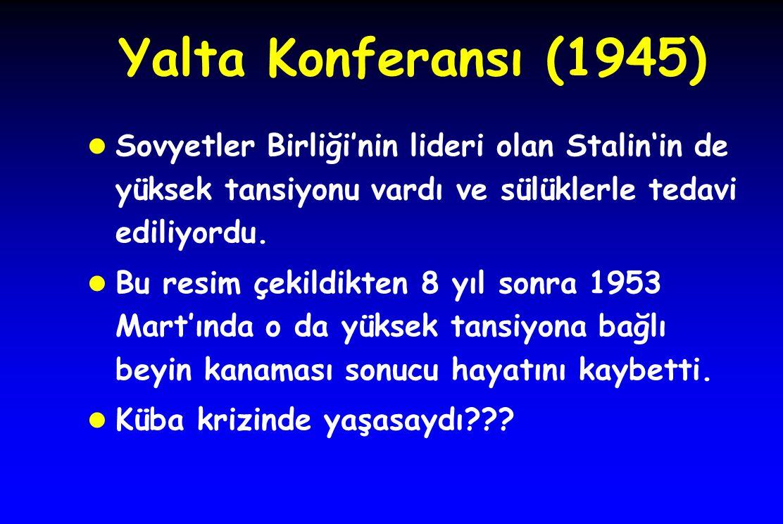 Yalta Konferansı (1945) Sovyetler Birliği'nin lideri olan Stalin'in de yüksek tansiyonu vardı ve sülüklerle tedavi ediliyordu.