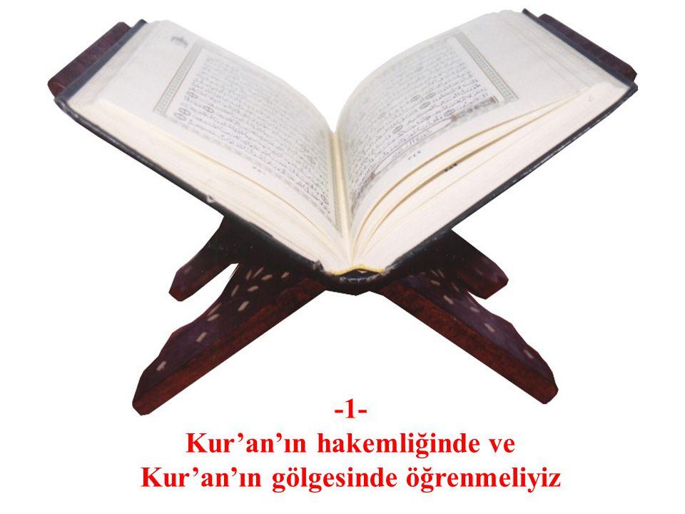 -1- Kur'an'ın hakemliğinde ve Kur'an'ın gölgesinde öğrenmeliyiz