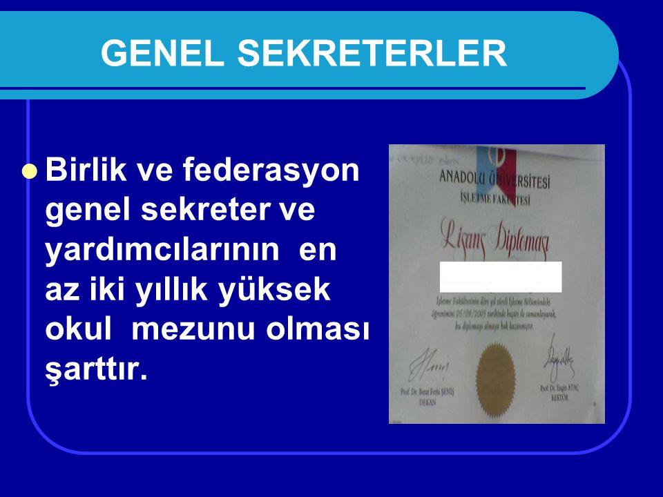 GENEL SEKRETERLER Birlik ve federasyon genel sekreter ve yardımcılarının en az iki yıllık yüksek okul mezunu olması şarttır.