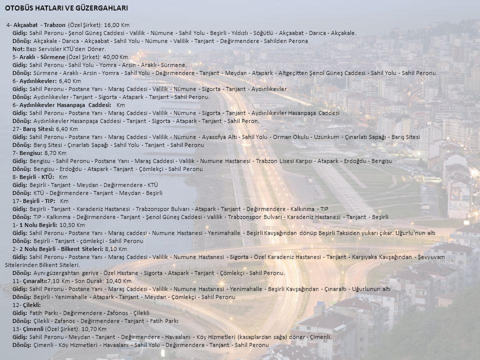 OTOBÜS HATLARI VE GÜZERGAHLARI 4- Akçaabat - Trabzon (Özel Şirket): 16,00 Km Gidiş: Sahil Peronu - Şenol Güneş Caddesi - Valilik - Nümune - Sahil Yolu - Beşirli - Yıldızlı - Söğütlü - Akçaabat - Darıca - Akçakale.