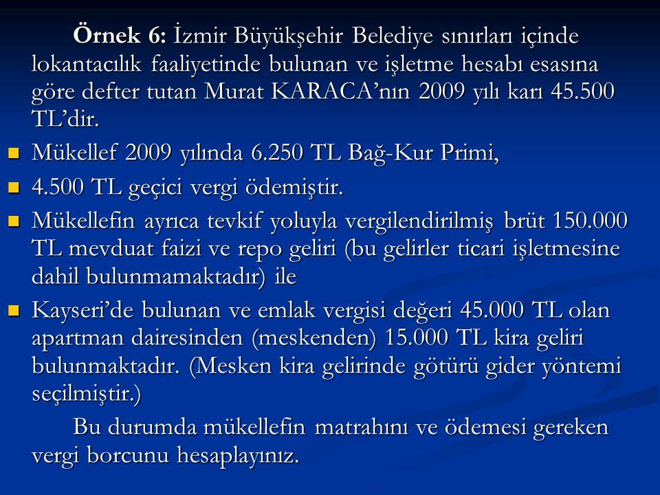 Örnek 6: İzmir Büyükşehir Belediye sınırları içinde lokantacılık faaliyetinde bulunan ve işletme hesabı esasına göre defter tutan Murat KARACA'nın 2009 yılı karı 45.500 TL'dir.