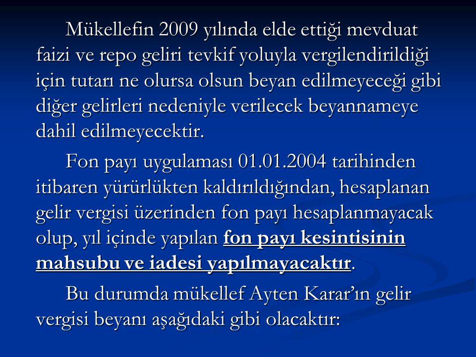 Mükellefin 2009 yılında elde ettiği mevduat faizi ve repo geliri tevkif yoluyla vergilendirildiği için tutarı ne olursa olsun beyan edilmeyeceği gibi diğer gelirleri nedeniyle verilecek beyannameye dahil edilmeyecektir.
