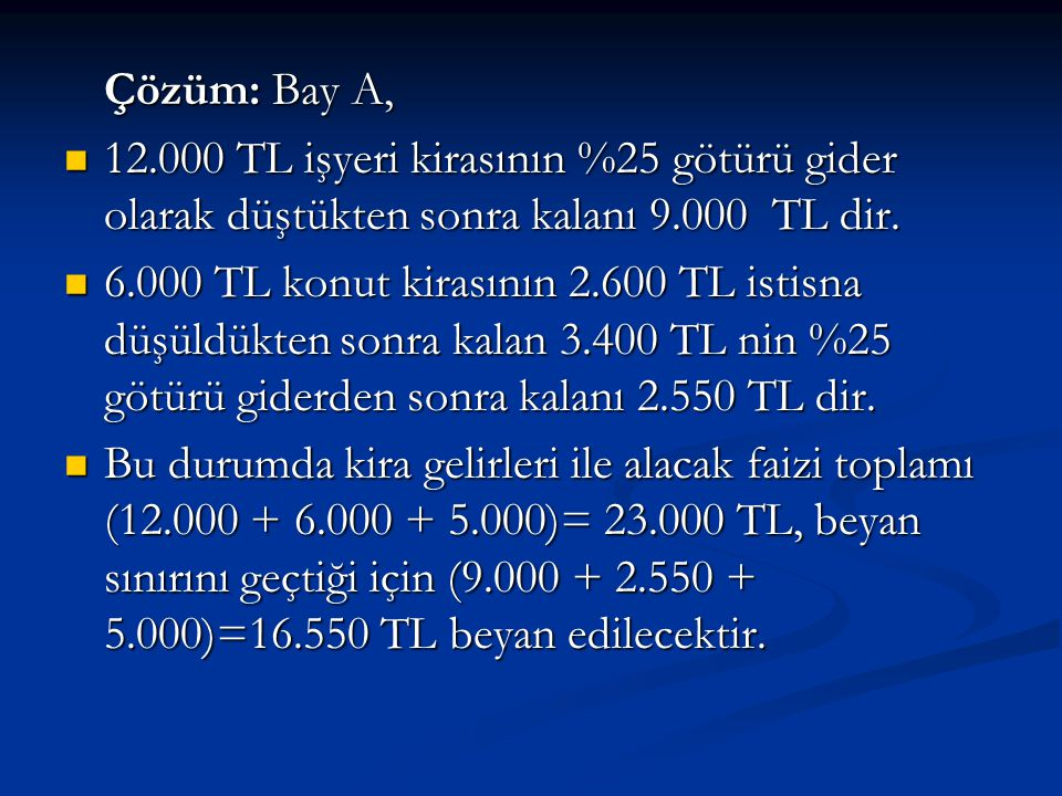 Çözüm: Bay A, 12.000 TL işyeri kirasının %25 götürü gider olarak düştükten sonra kalanı 9.000 TL dir.