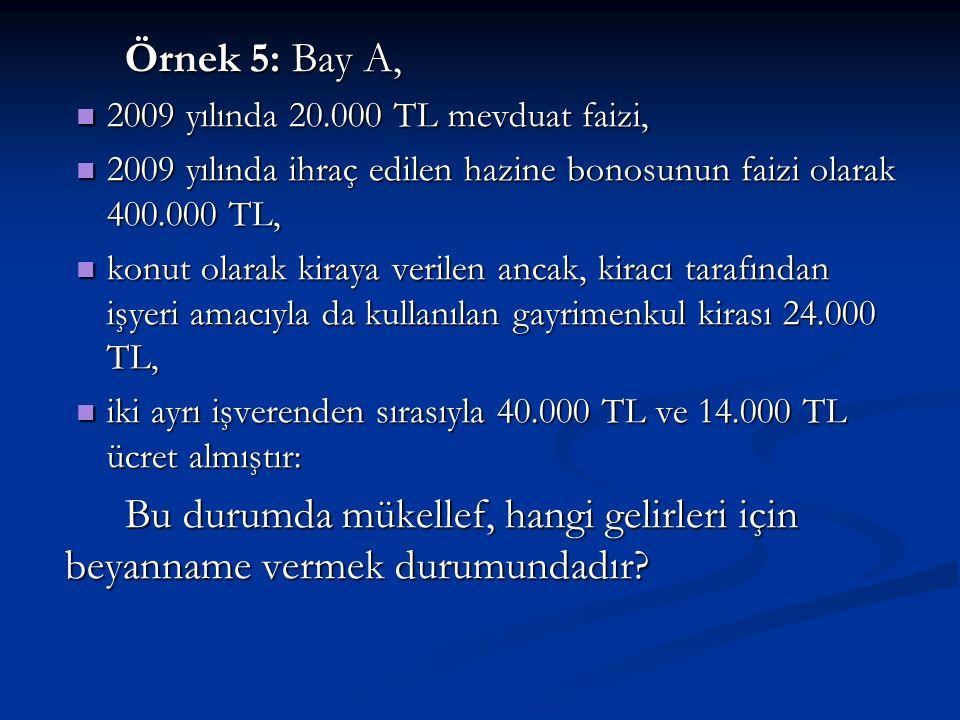 Örnek 5: Bay A, 2009 yılında 20.000 TL mevduat faizi, 2009 yılında ihraç edilen hazine bonosunun faizi olarak 400.000 TL,
