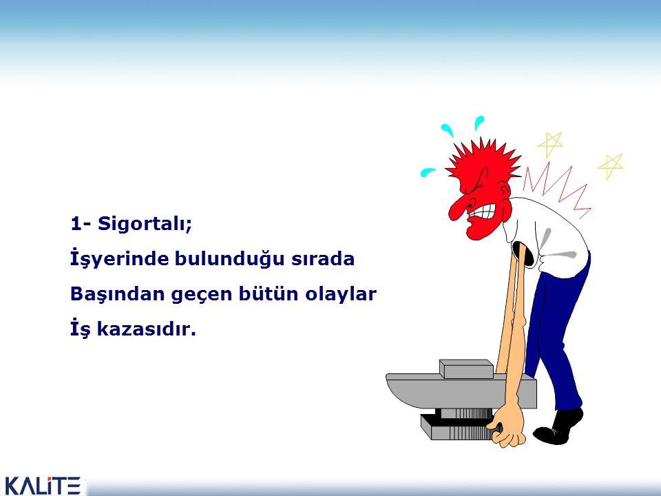 1- Sigortalı; İşyerinde bulunduğu sırada Başından geçen bütün olaylar İş kazasıdır.
