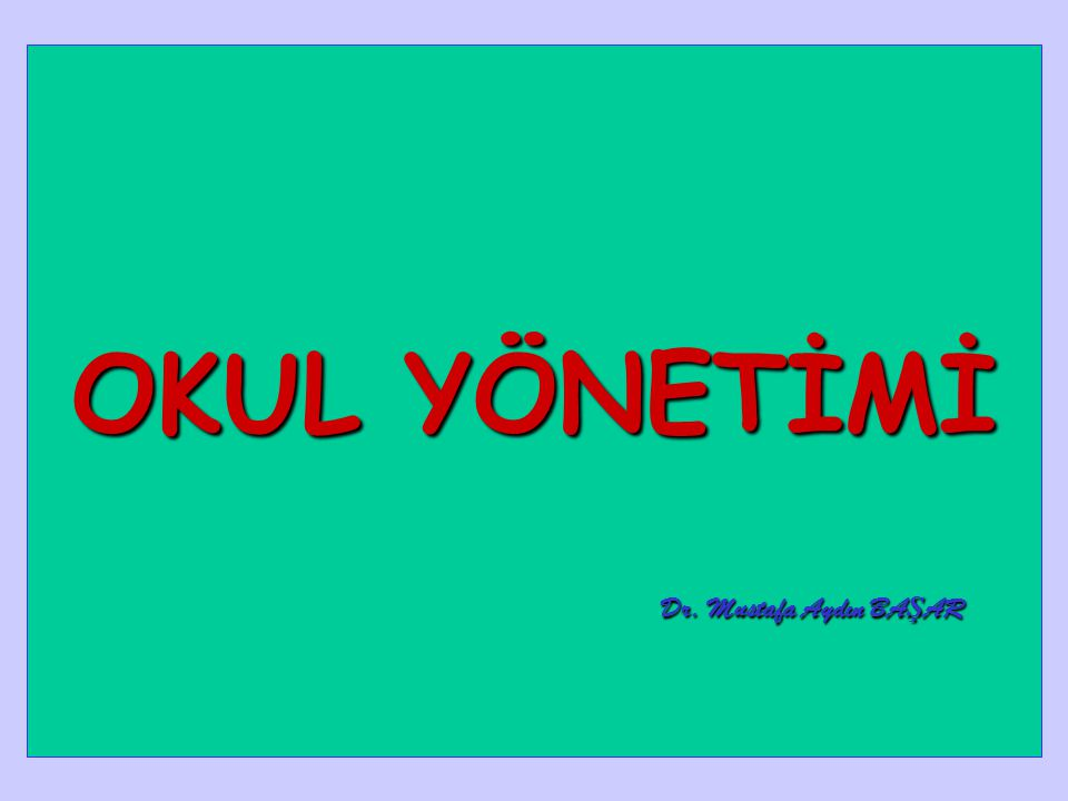 OKUL YÖNETİMİ Dr. Mustafa Aydın BAŞAR