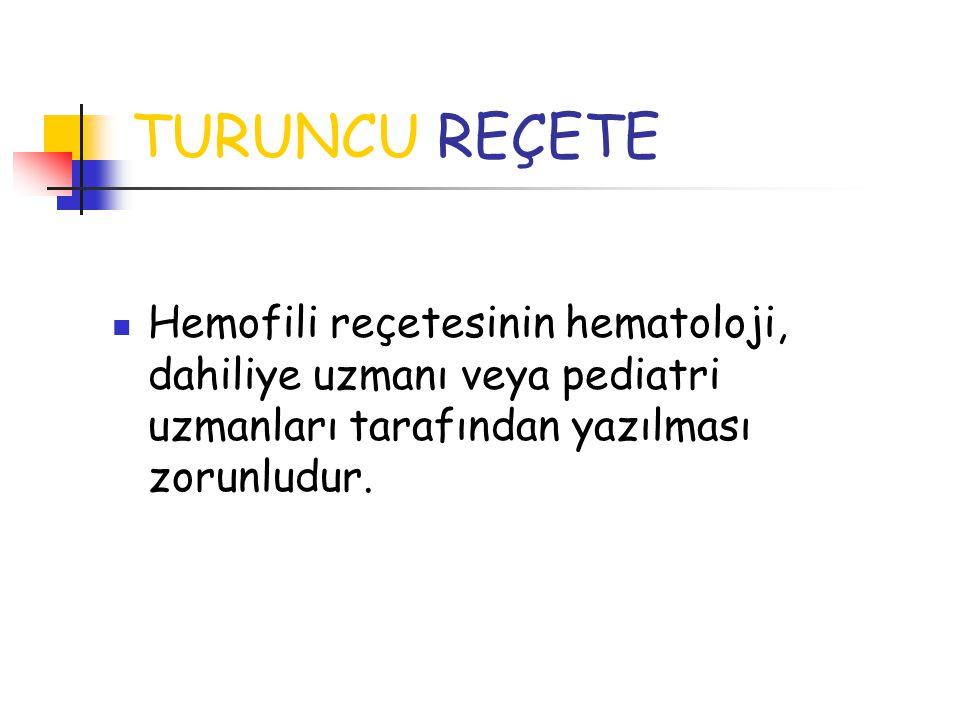 TURUNCU REÇETE Hemofili reçetesinin hematoloji, dahiliye uzmanı veya pediatri uzmanları tarafından yazılması zorunludur.