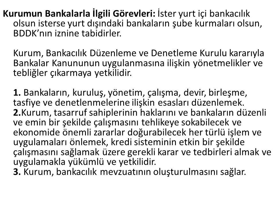 Kurumun Bankalarla İlgili Görevleri: İster yurt içi bankacılık olsun isterse yurt dışındaki bankaların şube kurmaları olsun, BDDK'nın iznine tabidirler.
