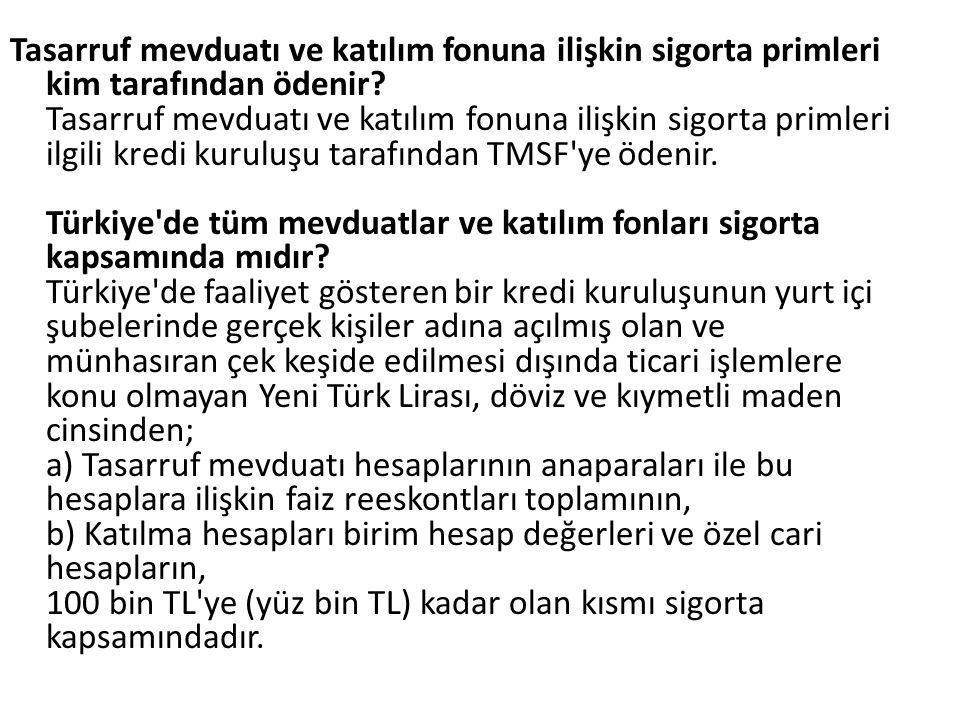 Tasarruf mevduatı ve katılım fonuna ilişkin sigorta primleri kim tarafından ödenir Tasarruf mevduatı ve katılım fonuna ilişkin sigorta primleri ilgili kredi kuruluşu tarafından TMSF ye ödenir. Türkiye de tüm mevduatlar ve katılım fonları sigorta kapsamında mıdır Türkiye de faaliyet gösteren bir kredi kuruluşunun yurt içi şubelerinde gerçek kişiler adına açılmış olan ve münhasıran çek keşide edilmesi dışında ticari işlemlere konu olmayan Yeni Türk Lirası, döviz ve kıymetli maden cinsinden; a) Tasarruf mevduatı hesaplarının anaparaları ile bu hesaplara ilişkin faiz reeskontları toplamının, b) Katılma hesapları birim hesap değerleri ve özel cari hesapların, 100 bin TL ye (yüz bin TL) kadar olan kısmı sigorta kapsamındadır.