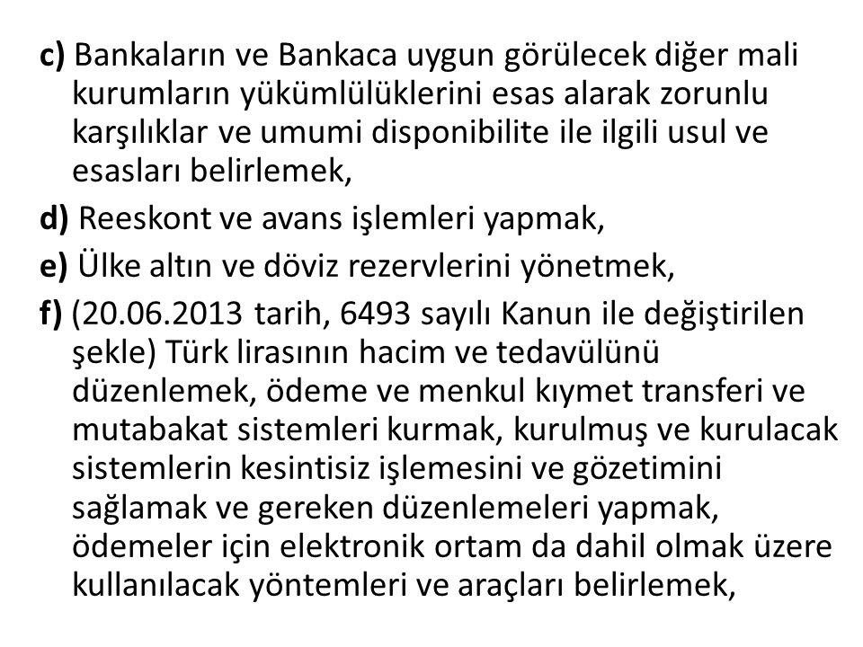 c) Bankaların ve Bankaca uygun görülecek diğer mali kurumların yükümlülüklerini esas alarak zorunlu karşılıklar ve umumi disponibilite ile ilgili usul ve esasları belirlemek, d) Reeskont ve avans işlemleri yapmak, e) Ülke altın ve döviz rezervlerini yönetmek, f) (20.06.2013 tarih, 6493 sayılı Kanun ile değiştirilen şekle) Türk lirasının hacim ve tedavülünü düzenlemek, ödeme ve menkul kıymet transferi ve mutabakat sistemleri kurmak, kurulmuş ve kurulacak sistemlerin kesintisiz işlemesini ve gözetimini sağlamak ve gereken düzenlemeleri yapmak, ödemeler için elektronik ortam da dahil olmak üzere kullanılacak yöntemleri ve araçları belirlemek,