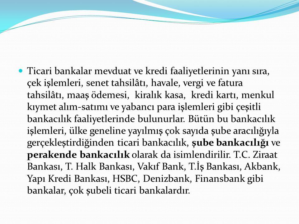 Ticari bankalar mevduat ve kredi faaliyetlerinin yanı sıra, çek işlemleri, senet tahsilâtı, havale, vergi ve fatura tahsilâtı, maaş ödemesi, kiralık kasa, kredi kartı, menkul kıymet alım-satımı ve yabancı para işlemleri gibi çeşitli bankacılık faaliyetlerinde bulunurlar.
