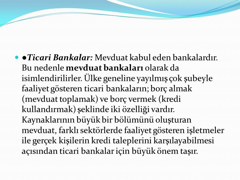 ●Ticari Bankalar: Mevduat kabul eden bankalardır