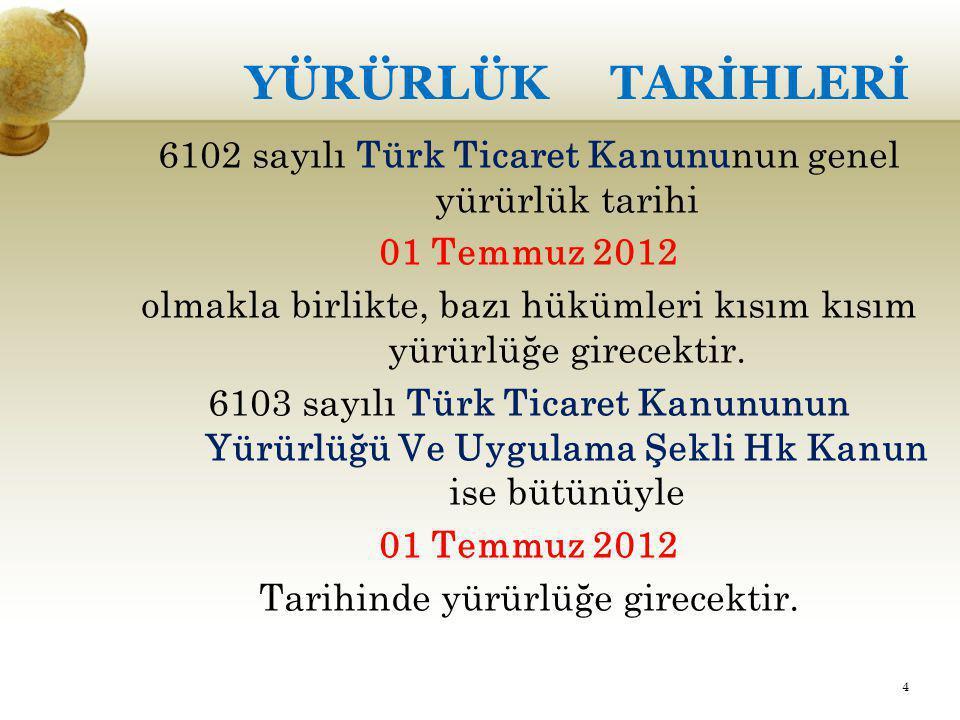 YÜRÜRLÜK TARİHLERİ 6102 sayılı Türk Ticaret Kanununun genel yürürlük tarihi. 01 Temmuz 2012.