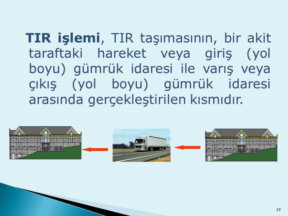 TIR işlemi, TIR taşımasının, bir akit taraftaki hareket veya giriş (yol boyu) gümrük idaresi ile varış veya çıkış (yol boyu) gümrük idaresi arasında gerçekleştirilen kısmıdır.