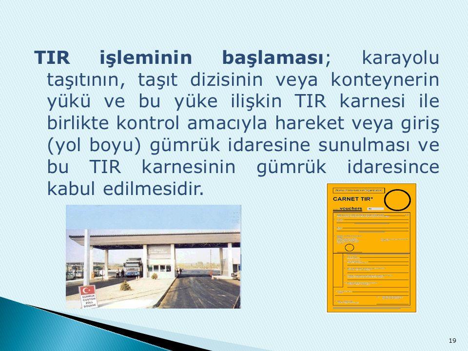 TIR işleminin başlaması; karayolu taşıtının, taşıt dizisinin veya konteynerin yükü ve bu yüke ilişkin TIR karnesi ile birlikte kontrol amacıyla hareket veya giriş (yol boyu) gümrük idaresine sunulması ve bu TIR karnesinin gümrük idaresince kabul edilmesidir.
