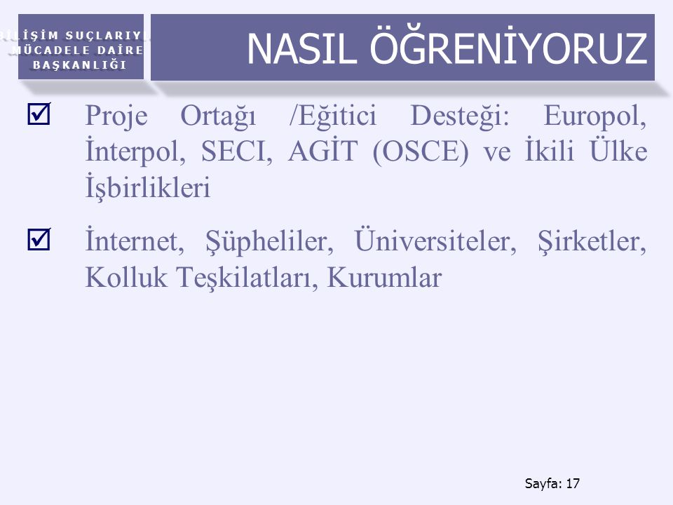 NASIL ÖĞRENİYORUZ Proje Ortağı /Eğitici Desteği: Europol, İnterpol, SECI, AGİT (OSCE) ve İkili Ülke İşbirlikleri.