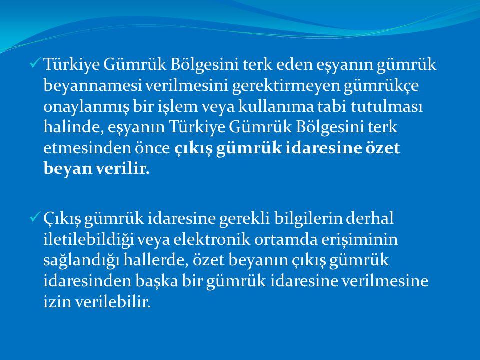 Türkiye Gümrük Bölgesini terk eden eşyanın gümrük beyannamesi verilmesini gerektirmeyen gümrükçe onaylanmış bir işlem veya kullanıma tabi tutulması halinde, eşyanın Türkiye Gümrük Bölgesini terk etmesinden önce çıkış gümrük idaresine özet beyan verilir.