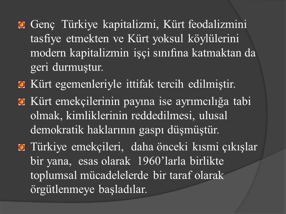 Genç Türkiye kapitalizmi, Kürt feodalizmini tasfiye etmekten ve Kürt yoksul köylülerini modern kapitalizmin işçi sınıfına katmaktan da geri durmuştur.