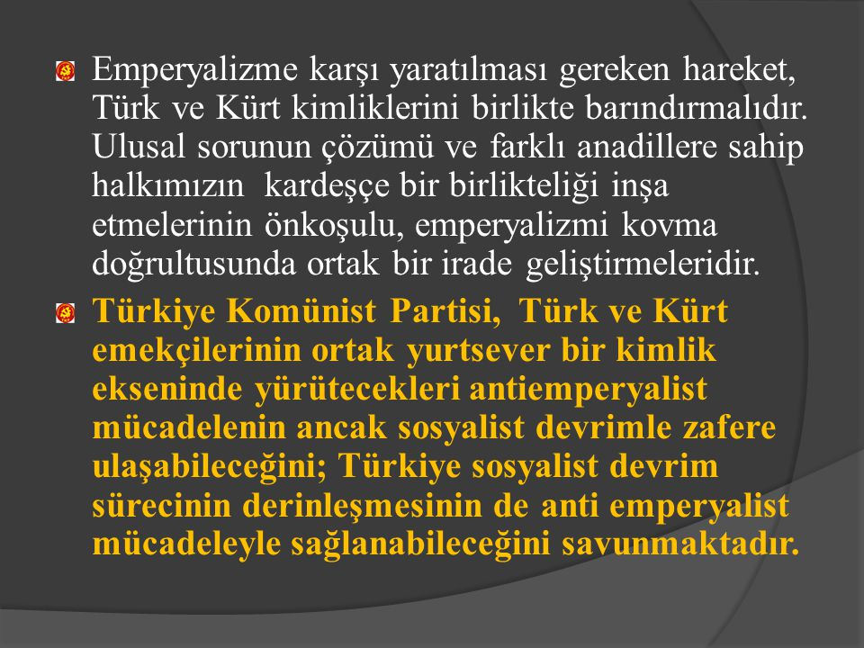 Emperyalizme karşı yaratılması gereken hareket, Türk ve Kürt kimliklerini birlikte barındırmalıdır. Ulusal sorunun çözümü ve farklı anadillere sahip halkımızın kardeşçe bir birlikteliği inşa etmelerinin önkoşulu, emperyalizmi kovma doğrultusunda ortak bir irade geliştirmeleridir.
