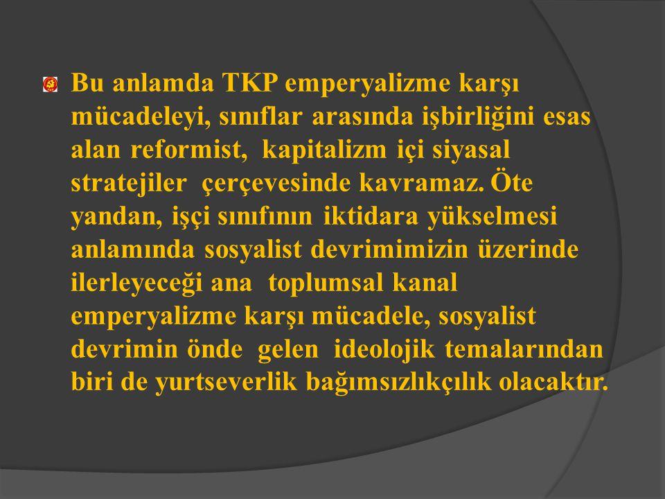 Bu anlamda TKP emperyalizme karşı mücadeleyi, sınıflar arasında işbirliğini esas alan reformist, kapitalizm içi siyasal stratejiler çerçevesinde kavramaz.