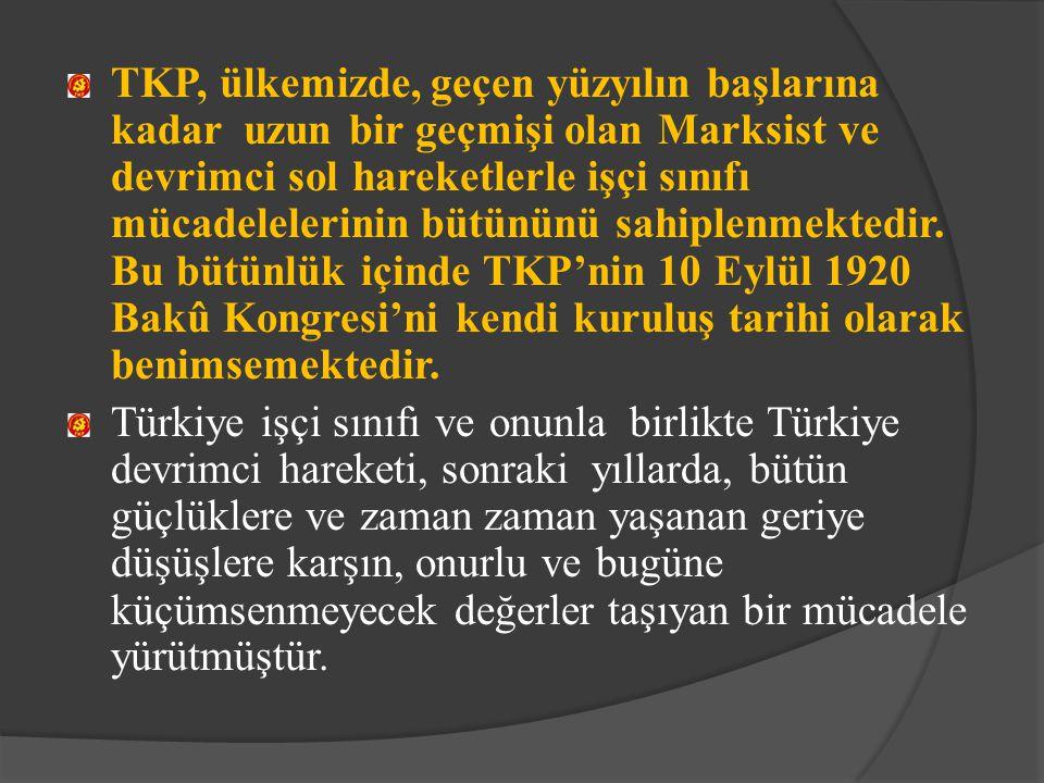 TKP, ülkemizde, geçen yüzyılın başlarına kadar uzun bir geçmişi olan Marksist ve devrimci sol hareketlerle işçi sınıfı mücadelelerinin bütününü sahiplenmektedir. Bu bütünlük içinde TKP'nin 10 Eylül 1920 Bakû Kongresi'ni kendi kuruluş tarihi olarak benimsemektedir.