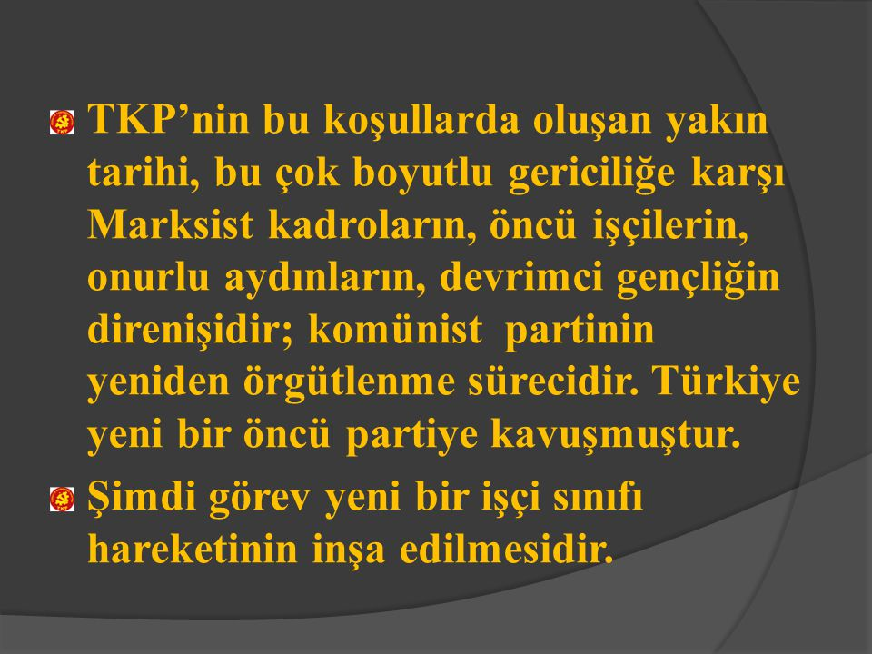 TKP'nin bu koşullarda oluşan yakın tarihi, bu çok boyutlu gericiliğe karşı Marksist kadroların, öncü işçilerin, onurlu aydınların, devrimci gençliğin direnişidir; komünist partinin yeniden örgütlenme sürecidir. Türkiye yeni bir öncü partiye kavuşmuştur.