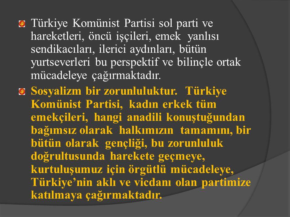 Türkiye Komünist Partisi sol parti ve hareketleri, öncü işçileri, emek yanlısı sendikacıları, ilerici aydınları, bütün yurtseverleri bu perspektif ve bilinçle ortak mücadeleye çağırmaktadır.