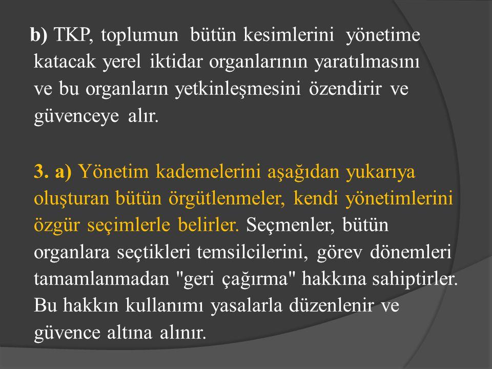 b) TKP, toplumun bütün kesimlerini yönetime katacak yerel iktidar organlarının yaratılmasını ve bu organların yetkinleşmesini özendirir ve güvenceye alır.