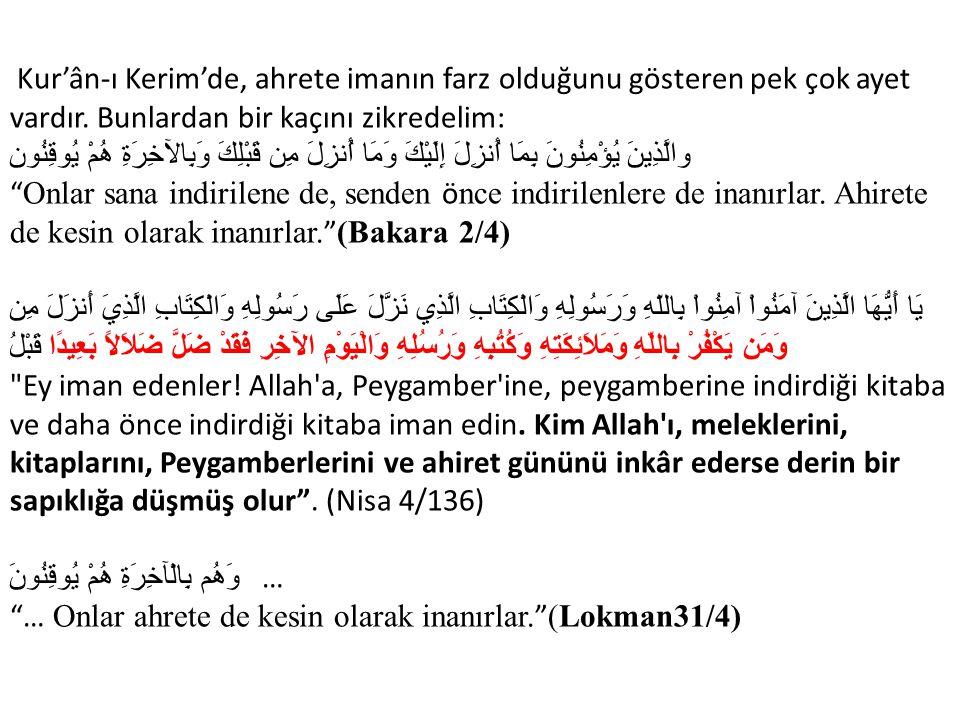 Kur'ân-ı Kerim'de, ahrete imanın farz olduğunu gösteren pek çok ayet vardır. Bunlardan bir kaçını zikredelim: