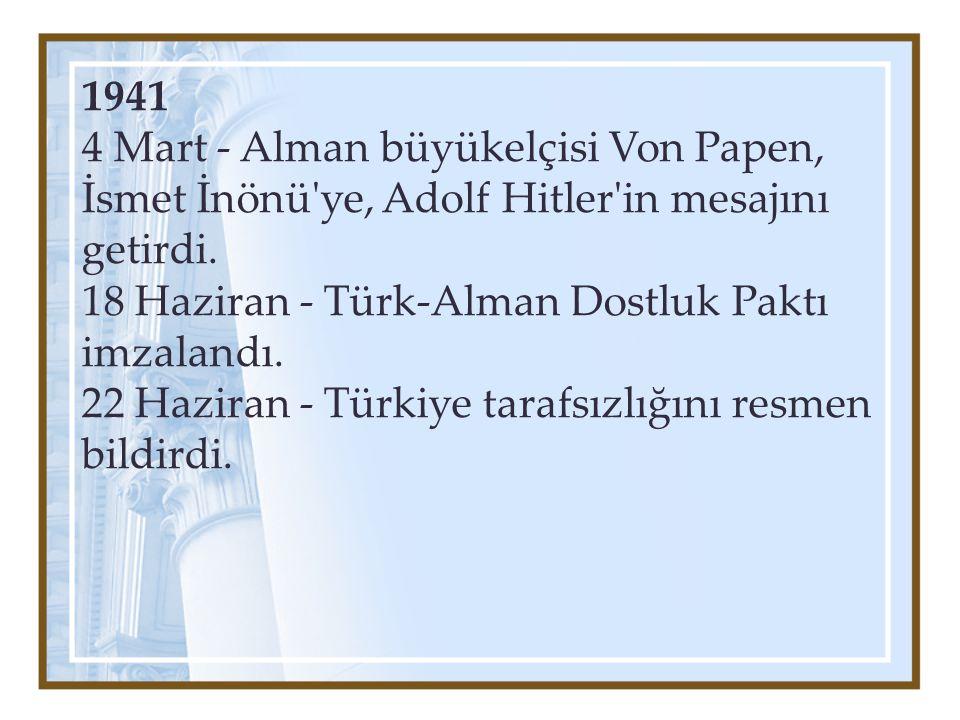 1941 4 Mart - Alman büyükelçisi Von Papen, İsmet İnönü ye, Adolf Hitler in mesajını getirdi. 18 Haziran - Türk-Alman Dostluk Paktı imzalandı.