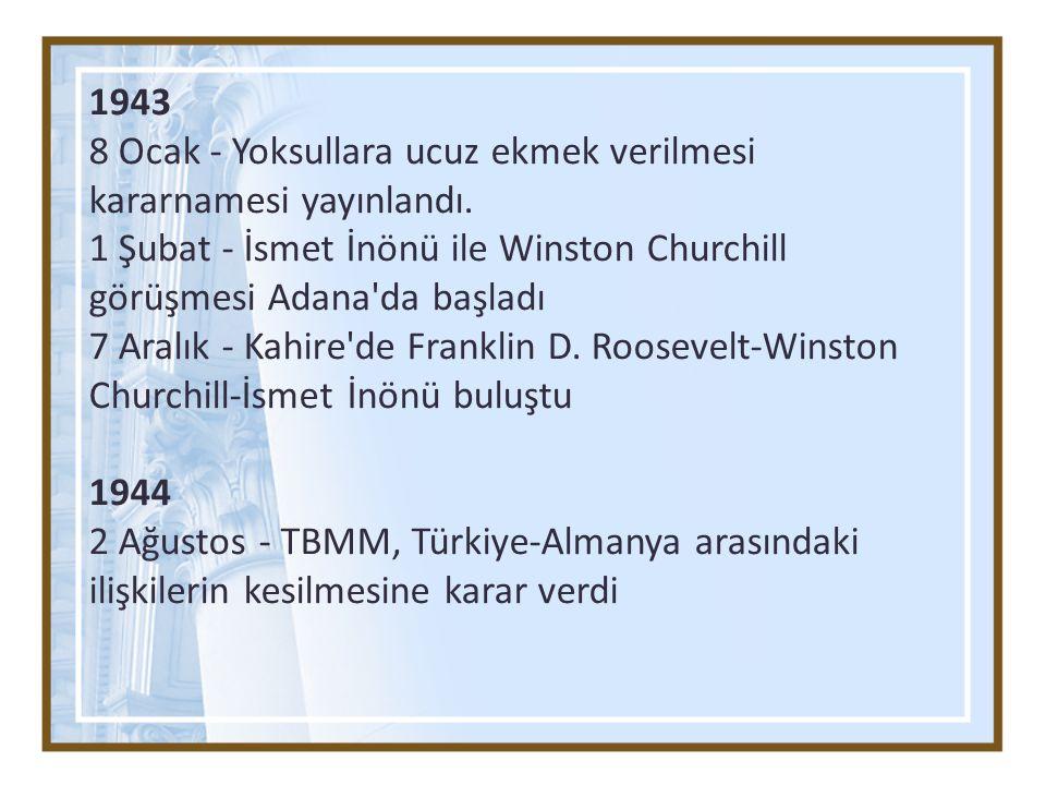 1943 8 Ocak - Yoksullara ucuz ekmek verilmesi kararnamesi yayınlandı. 1 Şubat - İsmet İnönü ile Winston Churchill görüşmesi Adana da başladı.